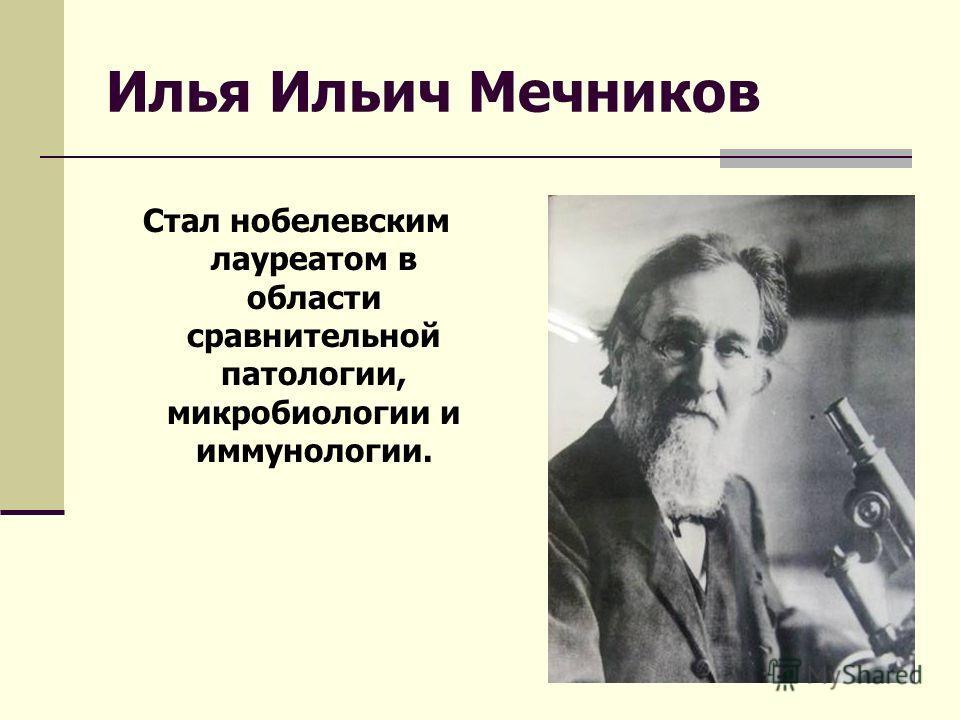 Илья Ильич Мечников Стал нобелевским лауреатом в области сравнительной патологии, микробиологии и иммунологии.