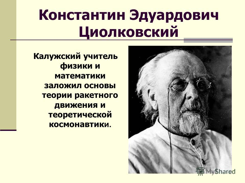 Константин Эдуардович Циолковский Калужский учитель физики и математики заложил основы теории ракетного движения и теоретической космонавтик и.