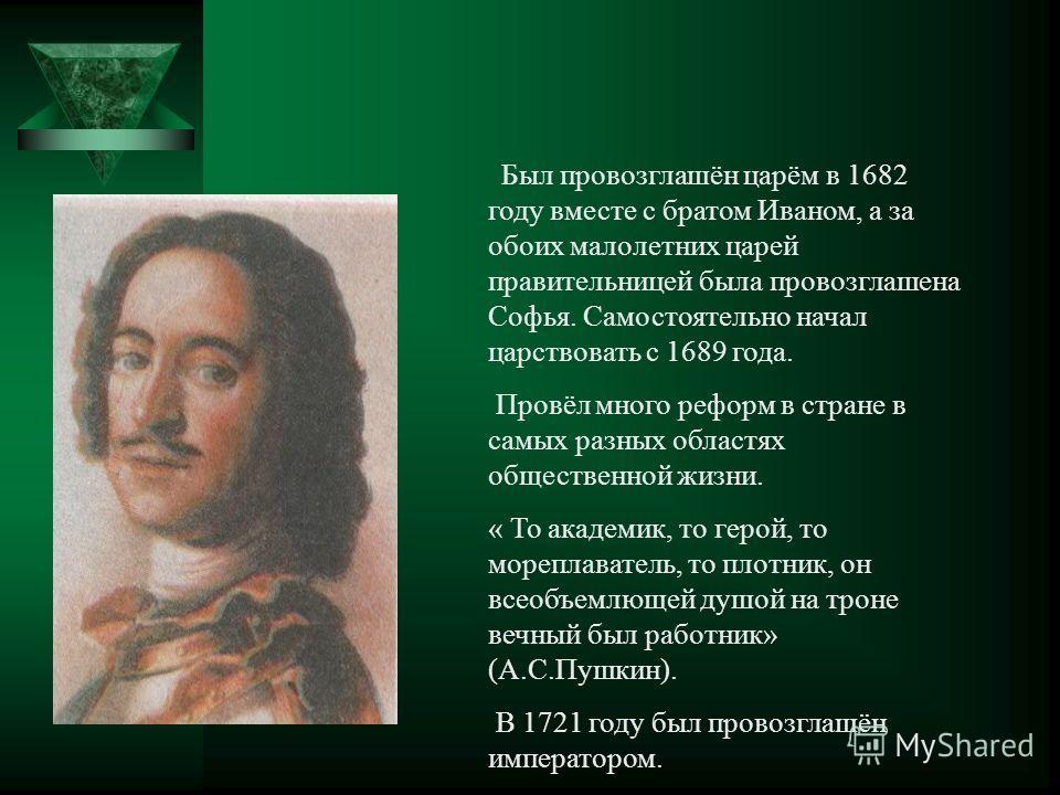 Был провозглашён царём в 1682 году вместе с братом Иваном, а за обоих малолетних царей правительницей была провозглашена Софья. Самостоятельно начал царствовать с 1689 года. Провёл много реформ в стране в самых разных областях общественной жизни. « Т