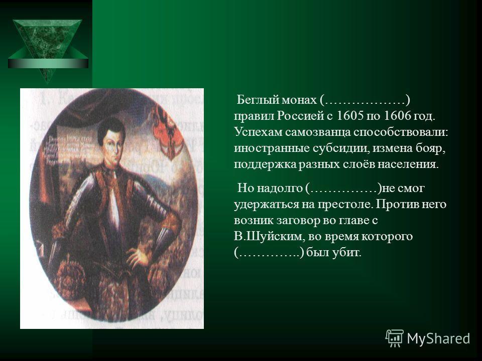 Беглый монах (………………) правил Россией с 1605 по 1606 год. Успехам самозванца способствовали: иностранные субсидии, измена бояр, поддержка разных слоёв населения. Но надолго (……………)не смог удержаться на престоле. Против него возник заговор во главе с В