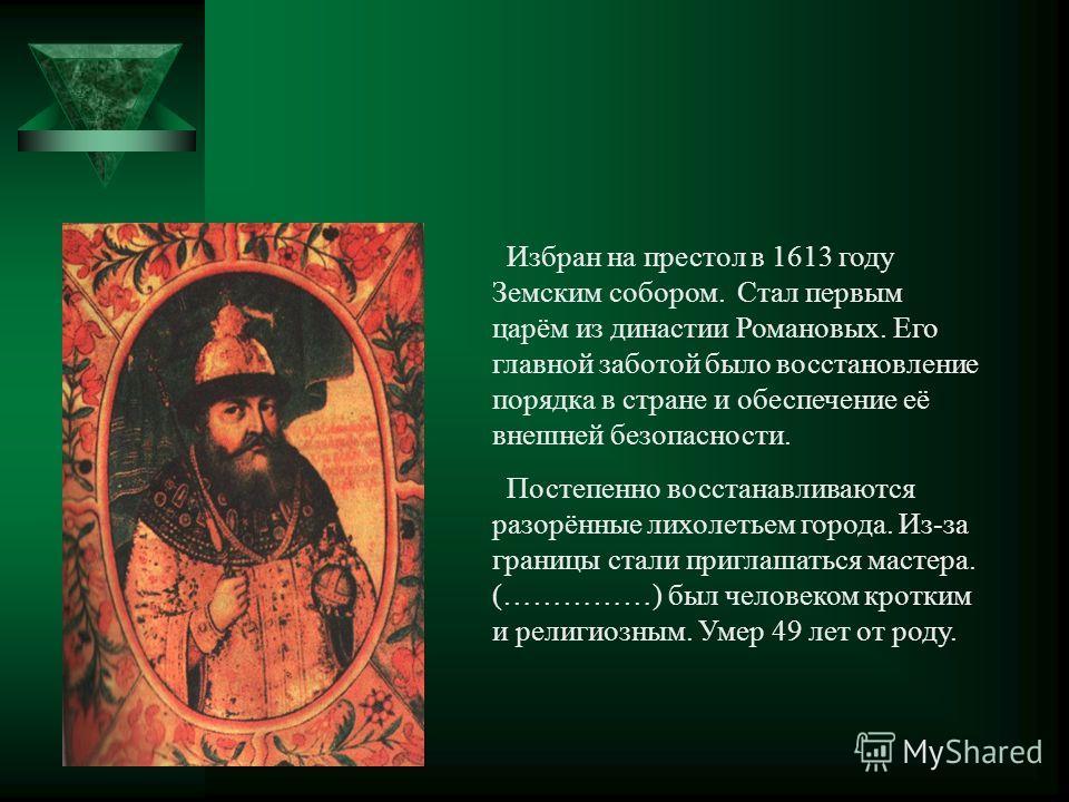 Избран на престол в 1613 году Земским собором. Стал первым царём из династии Романовых. Его главной заботой было восстановление порядка в стране и обеспечение её внешней безопасности. Постепенно восстанавливаются разорённые лихолетьем города. Из-за г