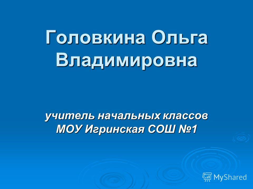 Головкина Ольга Владимировна учитель начальных классов МОУ Игринская СОШ 1