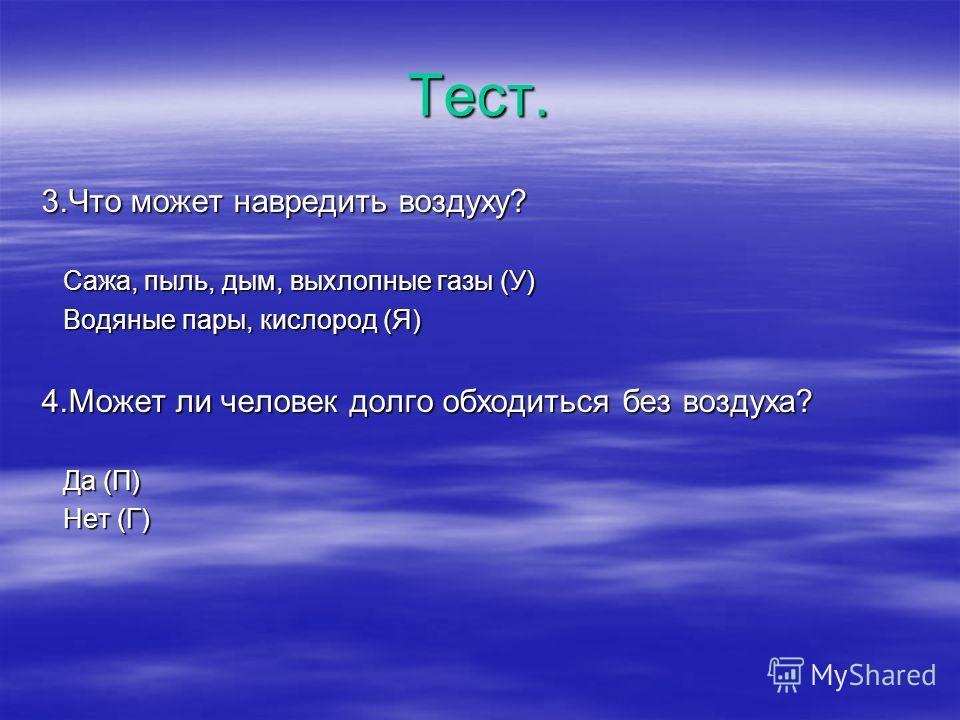 Тест. 3.Что может навредить воздуху? Сажа, пыль, дым, выхлопные газы (У) Сажа, пыль, дым, выхлопные газы (У) Водяные пары, кислород (Я) Водяные пары, кислород (Я) 4.Может ли человек долго обходиться без воздуха? Да (П) Да (П) Нет (Г) Нет (Г)