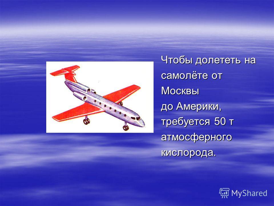Чтобы долететь на самолёте от Москвы до Америки, требуется 50 т атмосферногокислорода.