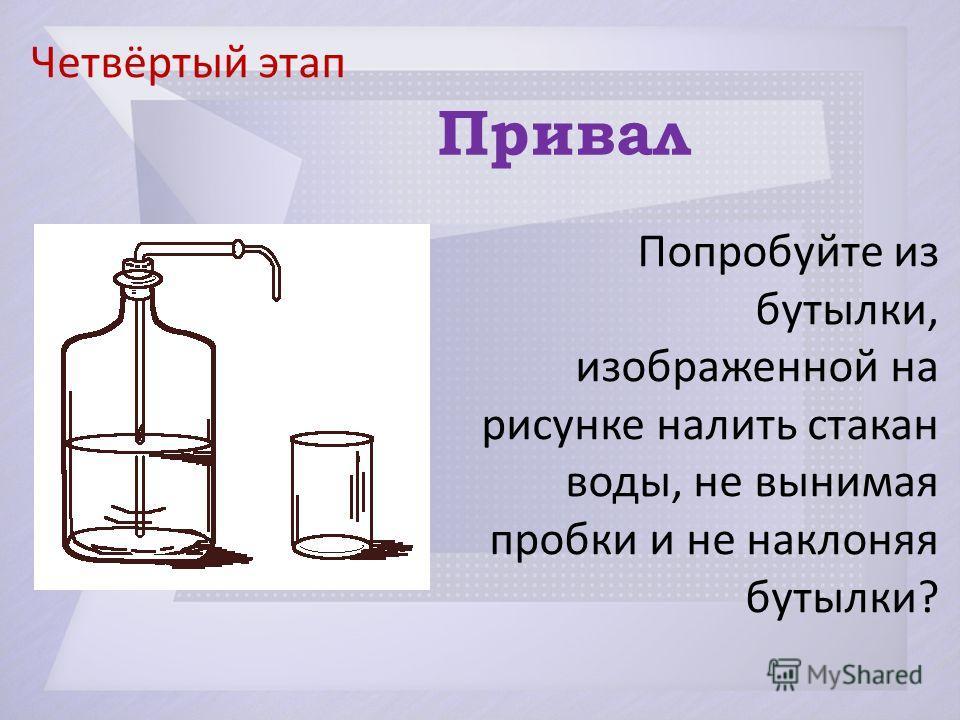 Четвёртый этап Привал Попробуйте из бутылки, изображенной на рисунке налить стакан воды, не вынимая пробки и не наклоняя бутылки?