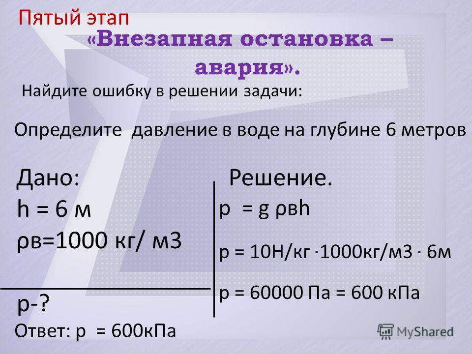 Пятый этап p = g ρвh p = 10H/кг ·1000кг/м3 · 6м p = 60000 Па = 600 кПа Ответ: p = 600кПа «Внезапная остановка – авария». Найдите ошибку в решении задачи: Дано: Решение. h = 6 м ρв=1000 кг/ м3 p-? Определите давление в воде на глубине 6 метров