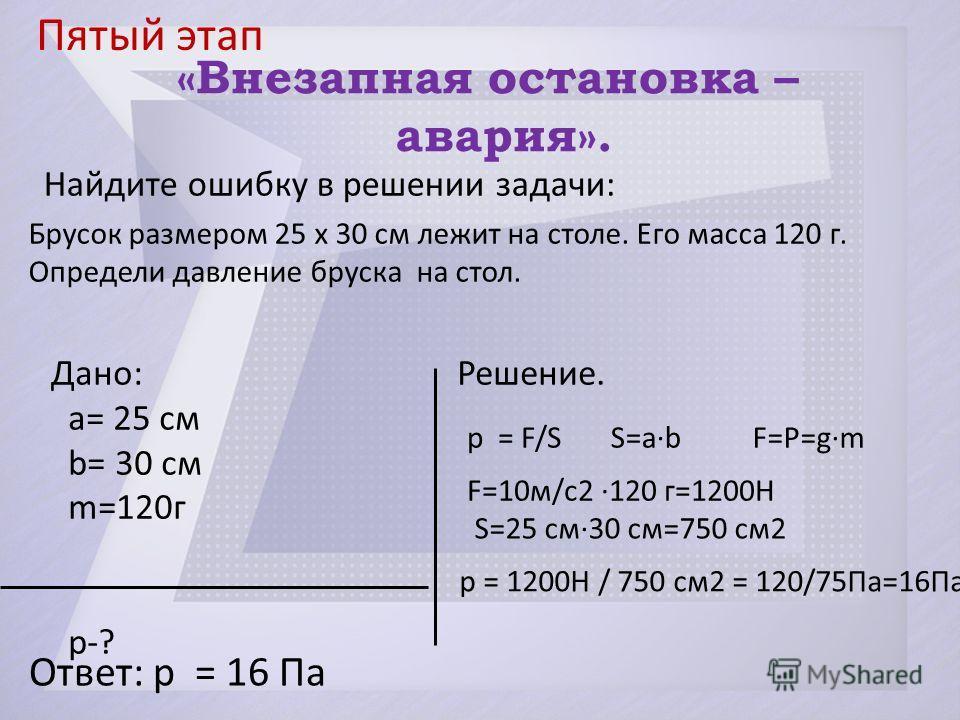Пятый этап Ответ: p = 16 Па «Внезапная остановка – авария». Найдите ошибку в решении задачи: Брусок размером 25 x 30 см лежит на столе. Его масса 120 г. Определи давление бруска на стол. Дано: Решение. а= 25 см b= 30 см m=120г p-? p = F/SS=a·b F=P=g·
