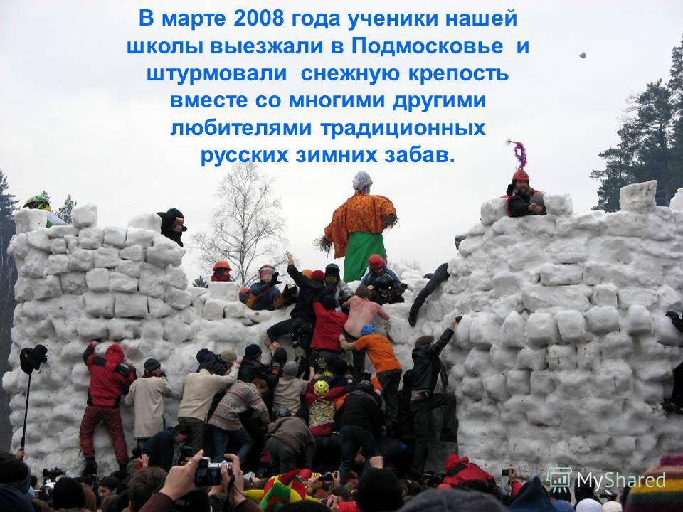 В марте 2008 года ученики нашей школы выезжали в Подмосковье и штурмовали снежную крепость вместе со многими другими любителями традиционных русских зимних забав.
