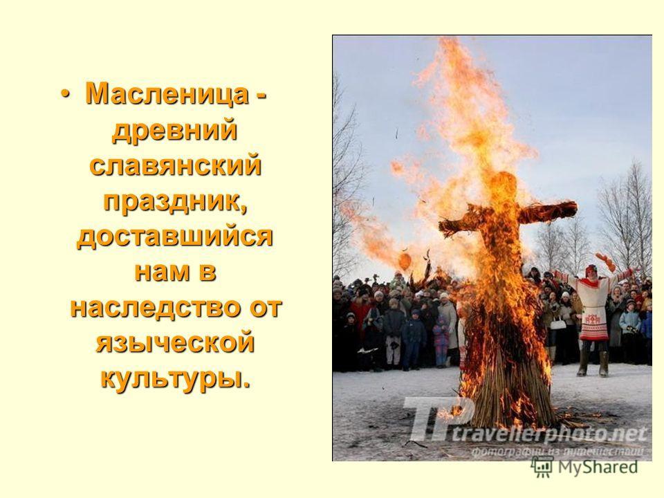 Масленица - древний славянский праздник, доставшийся нам в наследство от языческой культуры.Масленица - древний славянский праздник, доставшийся нам в наследство от языческой культуры.