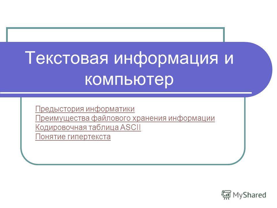 Текстовая информация и компьютер Предыстория информатики Преимущества файлового хранения информации Кодировочная таблица ASCII Понятие гипертекста
