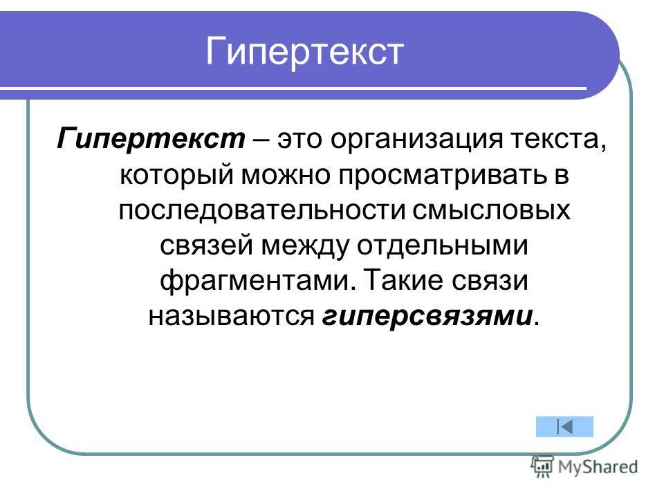 Гипертекст Гипертекст – это организация текста, который можно просматривать в последовательности смысловых связей между отдельными фрагментами. Такие связи называются гиперсвязями.