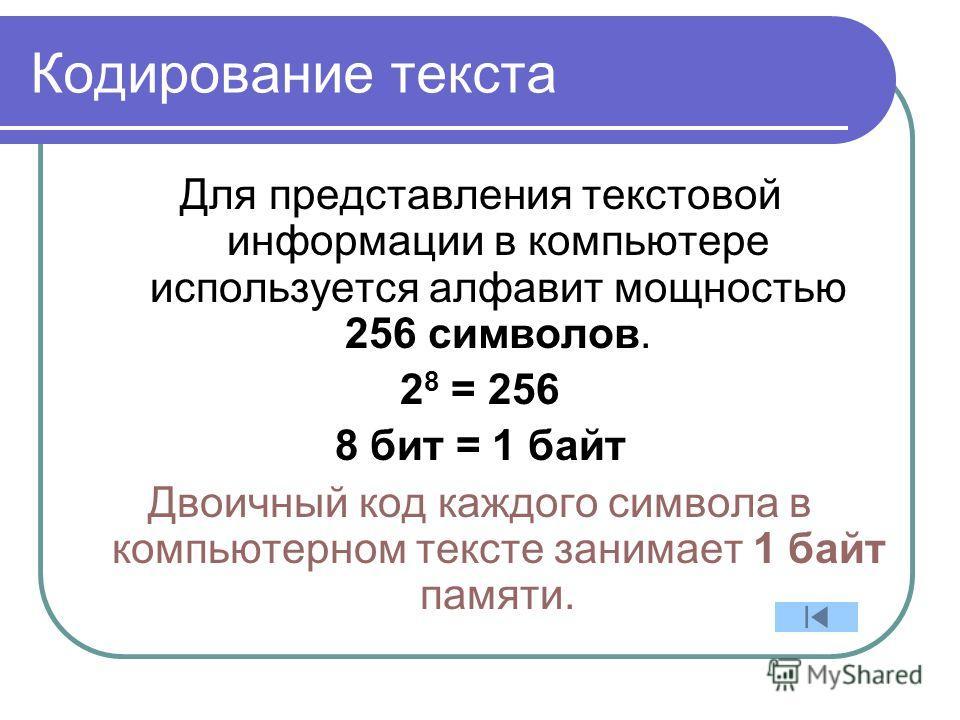 Кодирование текста Для представления текстовой информации в компьютере используется алфавит мощностью 256 символов. 2 8 = 256 8 бит = 1 байт Двоичный код каждого символа в компьютерном тексте занимает 1 байт памяти.