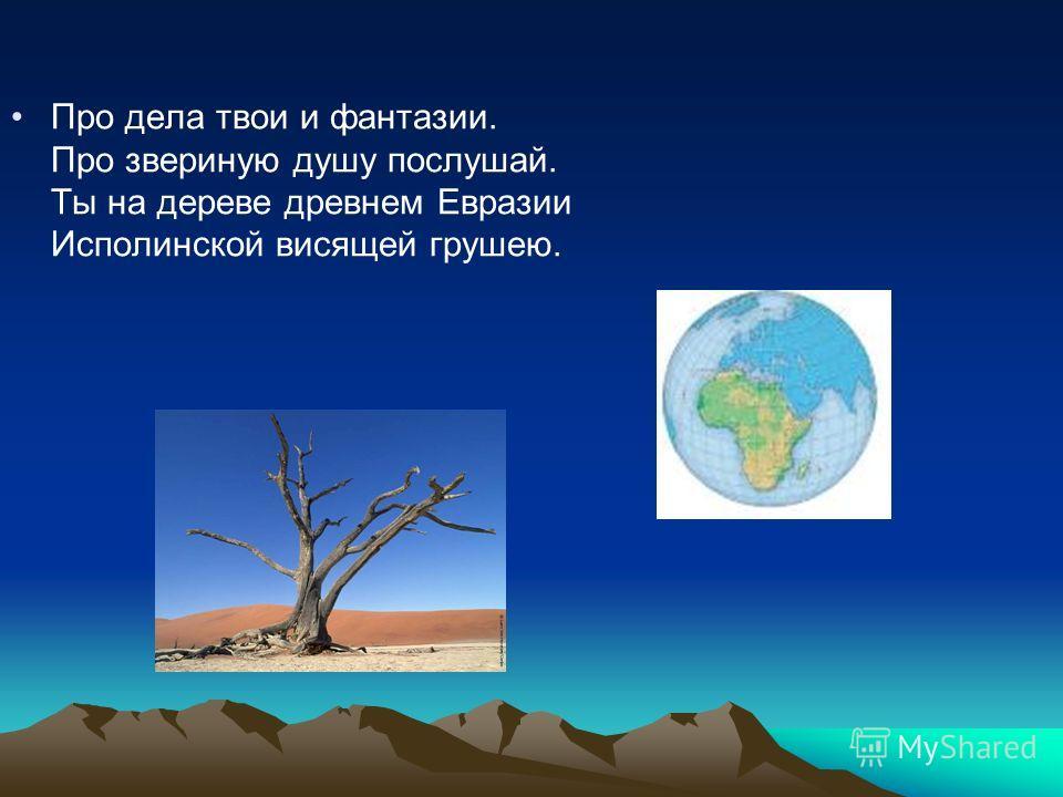 Про дела твои и фантазии. Про звериную душу послушай. Ты на дереве древнем Евразии Исполинской висящей грушею.