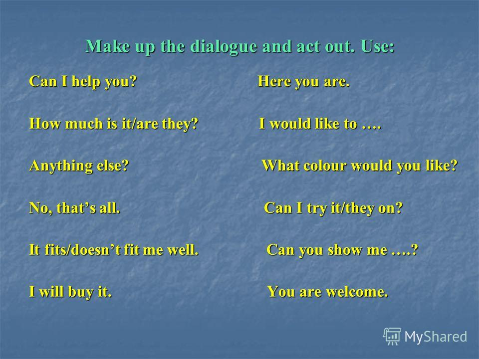 Make up the dialogue and act out. Use: Can I help you? Here you are. How much is it/are they? I would like to …. Anything else? What colour would you like? No, thats all. Can I try it/they on? It fits/doesnt fit me well. Can you show me ….? I will bu