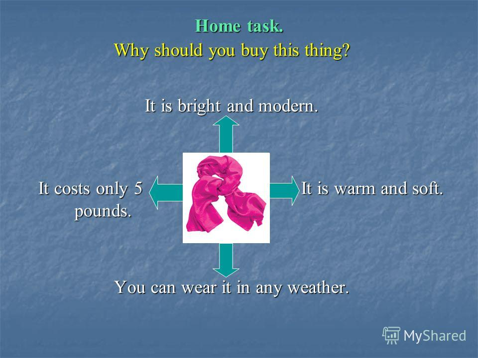 Home task. Why should you buy this thing? It is bright and modern. It costs only 5 It is warm and soft. It costs only 5 It is warm and soft. pounds. pounds. You can wear it in any weather.