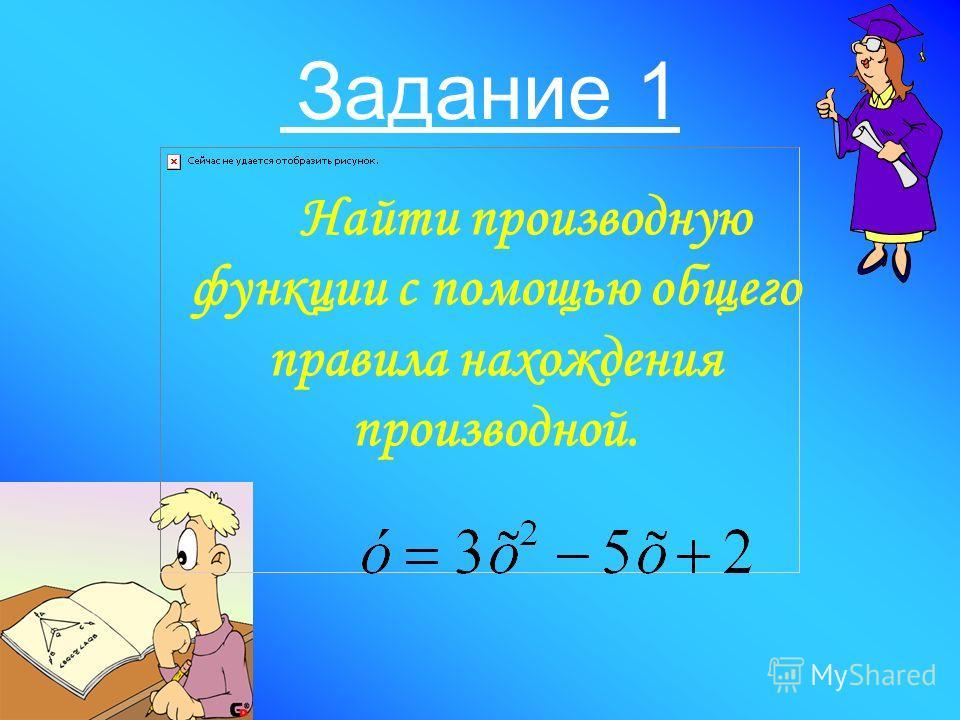 Задание 1 Найти производную функции с помощью общего правила нахождения производной.