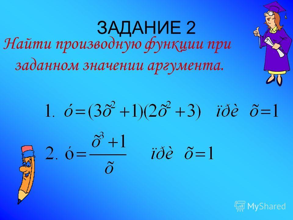 ЗАДАНИЕ 2 Найти производную функции при заданном значении аргумента.
