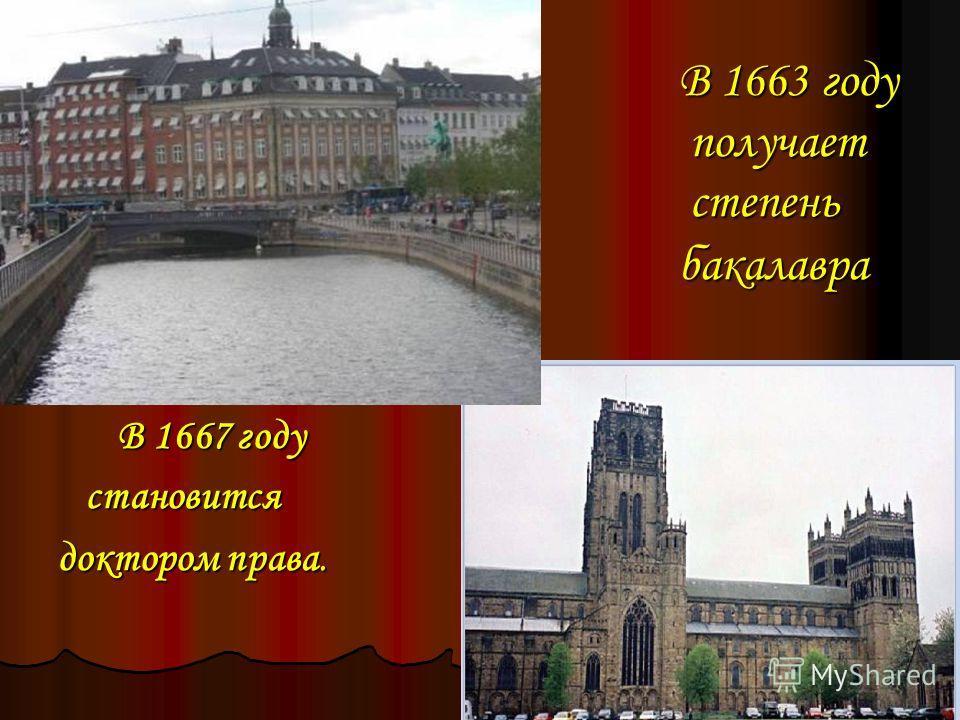 В 1663 году получает степень бакалавра В 1667 году В 1667 году становится становится доктором права. доктором права.