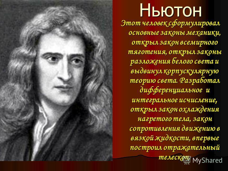 Ньютон Ньютон Этот человек сформулировал основные законы механики, открыл закон всемирного тяготения, открыл законы разложения белого света и выдвинул корпускулярную теорию света. Разработал дифференциальное и интегральное исчисление, открыл закон ох