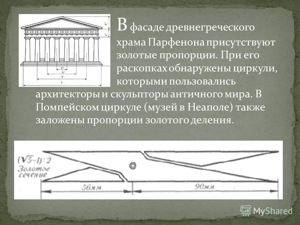 В фасаде древнегреческого храма Парфенона присутствуют золотые пропорции. При его раскопках обнаружены циркули, которыми пользовались архитекторы и скульпторы античного мира. В Помпейском циркуле (музей в Неаполе) также заложены пропорции золотого де