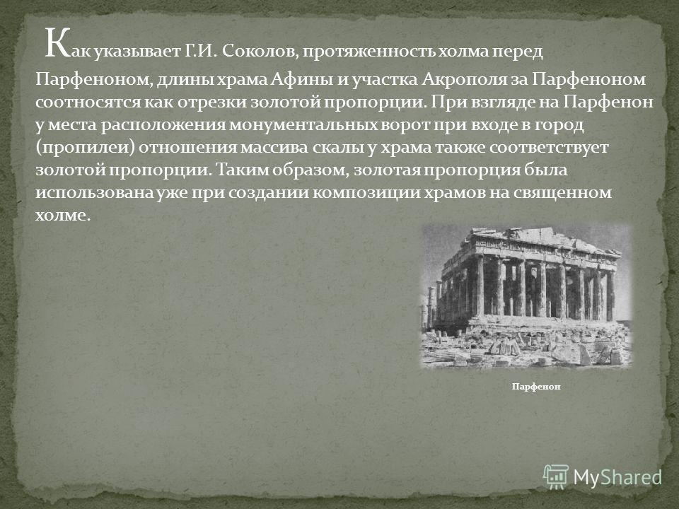 К ак указывает Г.И. Соколов, протяженность холма перед Парфеноном, длины храма Афины и участка Акрополя за Парфеноном соотносятся как отрезки золотой пропорции. При взгляде на Парфенон у места расположения монументальных ворот при входе в город (проп