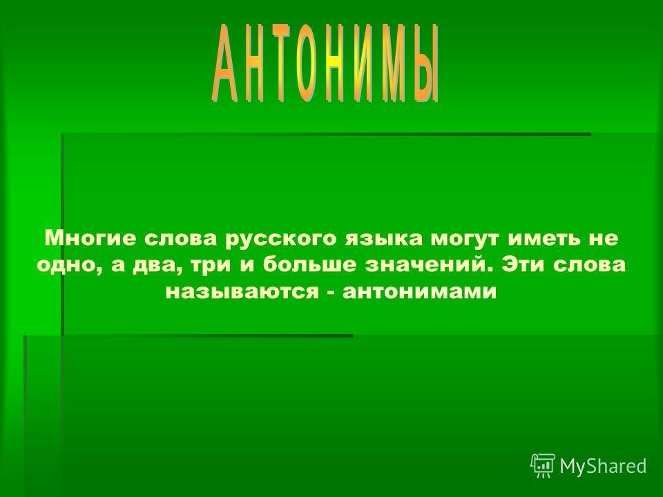Многие слова русского языка могут иметь не одно, а два, три и больше значений. Эти слова называются - антонимами
