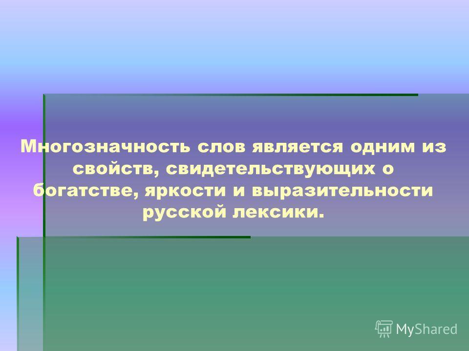 Многозначность слов является одним из свойств, свидетельствующих о богатстве, яркости и выразительности русской лексики.