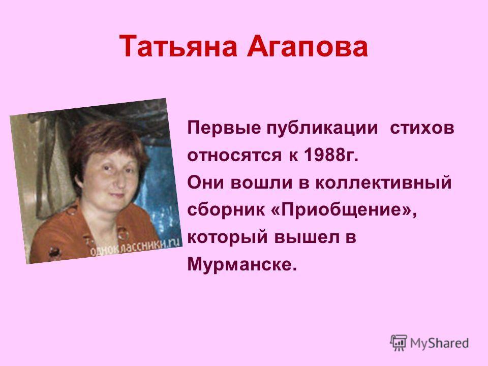 Татьяна Агапова Первые публикации стихов относятся к 1988г. Они вошли в коллективный сборник «Приобщение», который вышел в Мурманске.