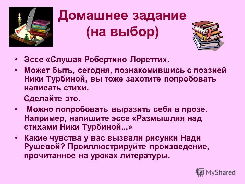 Домашнее задание (на выбор) Эссе «Слушая Робертино Лоретти». Может быть, сегодня, познакомившись с поэзией Ники Турбиной, вы тоже захотите попробовать написать стихи. Сделайте это. Можно попробовать выразить себя в прозе. Например, напишите эссе «Раз