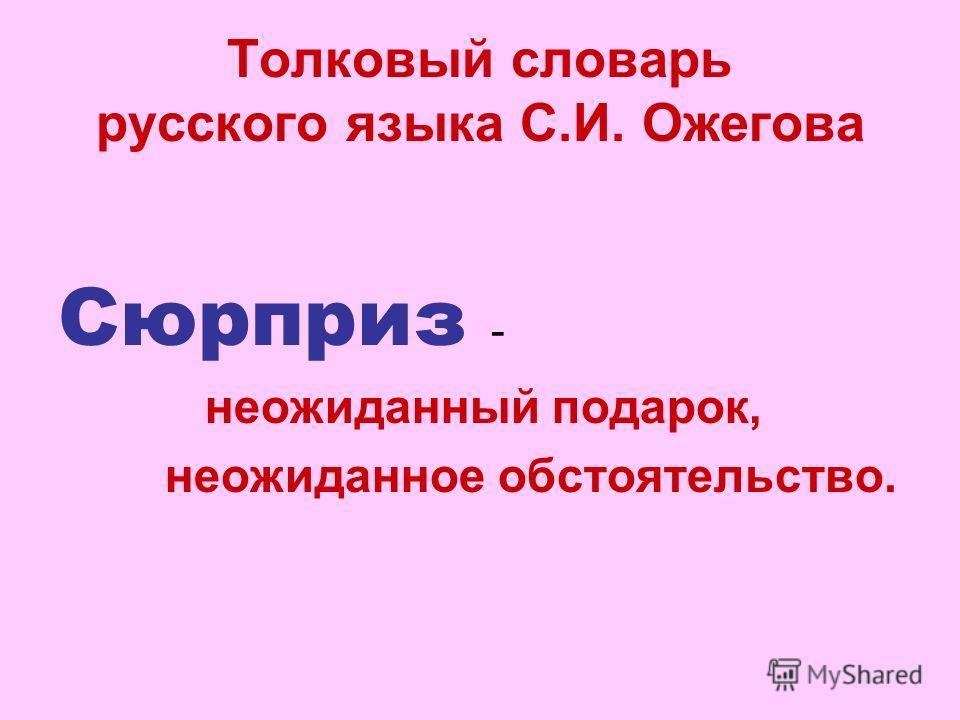 Толковый словарь русского языка С.И. Ожегова Сюрприз - неожиданный подарок, неожиданное обстоятельство.