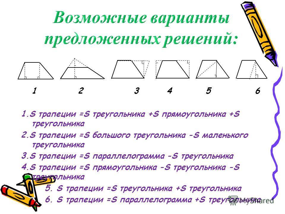 12 3 4 5 6 1.S трапеции =S треугольника +S прямоугольника +S треугольника 2.S трапеции =S большого треугольника -S маленького треугольника 3.S трапеции =S параллелограмма -S треугольника 4.S трапеции =S прямоугольника -S треугольника -S треугольника