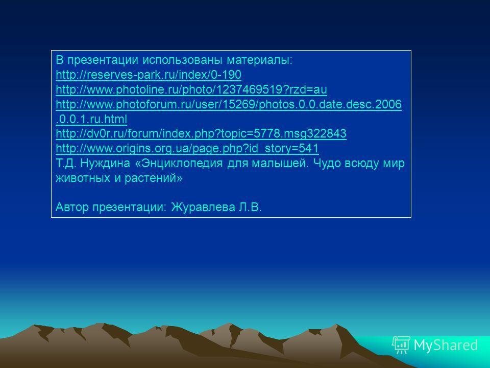 В презентации использованы материалы: http://reserves-park.ru/index/0-190 http://www.photoline.ru/photo/1237469519?rzd=au http://www.photoforum.ru/user/15269/photos.0.0.date.desc.2006.0.0.1.ru.html http://dv0r.ru/forum/index.php?topic=5778.msg322843