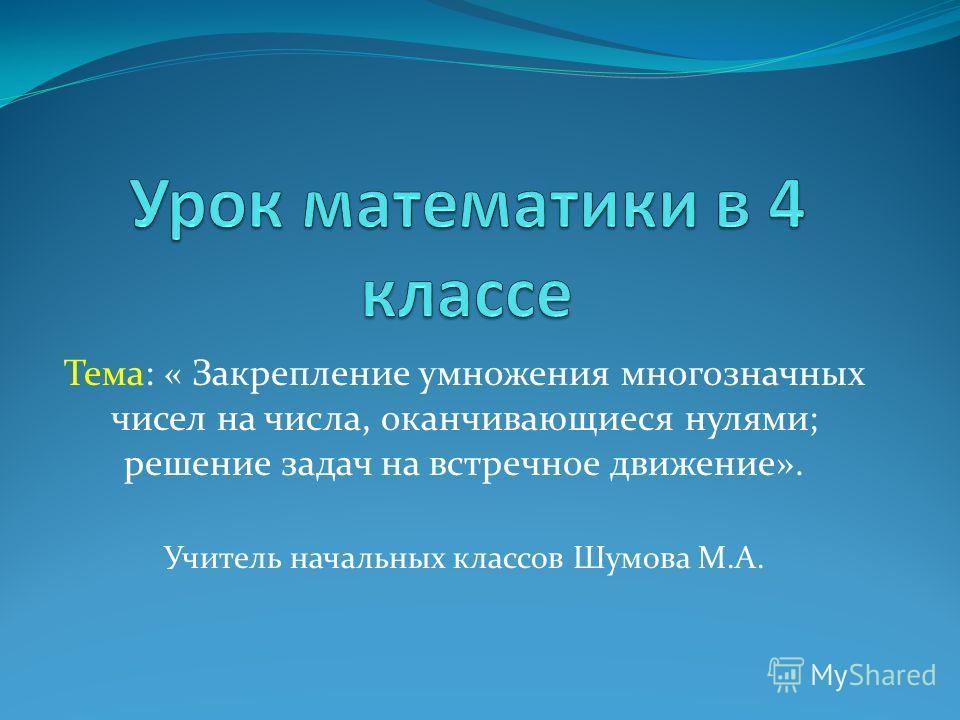 Тема: « Закрепление умножения многозначных чисел на числа, оканчивающиеся нулями; решение задач на встречное движение». Учитель начальных классов Шумова М.А.