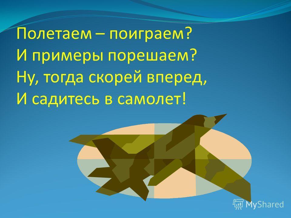 Полетаем – поиграем? И примеры порешаем? Ну, тогда скорей вперед, И садитесь в самолет!