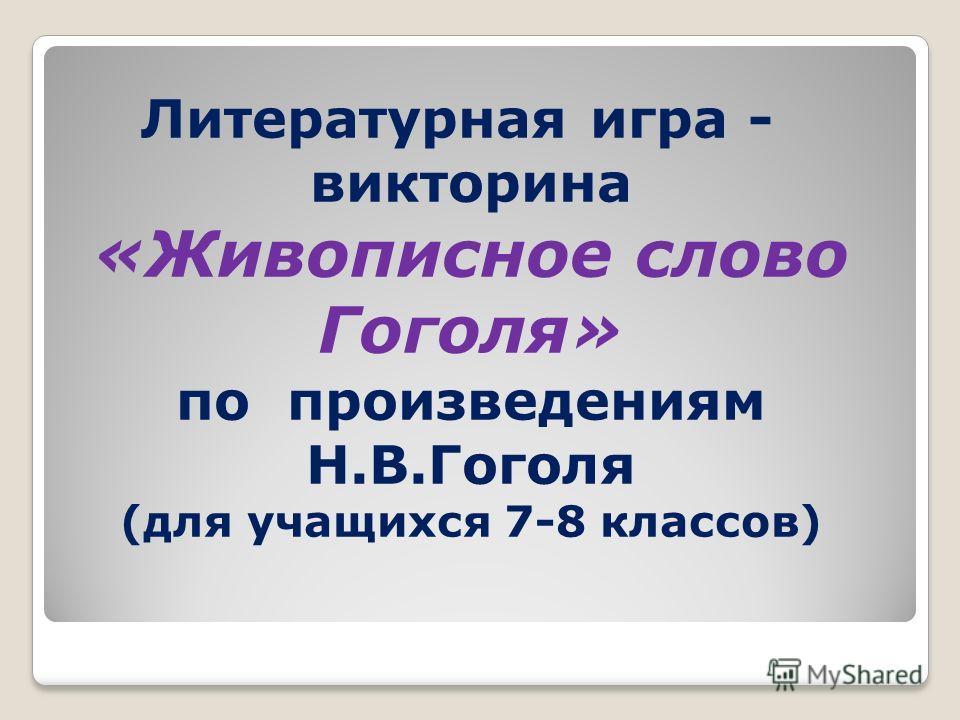 Литературная игра - викторина «Живописное слово Гоголя» по произведениям Н.В.Гоголя (для учащихся 7-8 классов)