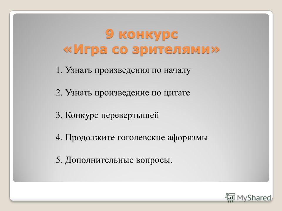 9 конкурс «Игра со зрителями» 1. Узнать произведения по началу 2. Узнать произведение по цитате 3. Конкурс перевертышей 4. Продолжите гоголевские афоризмы 5. Дополнительные вопросы.