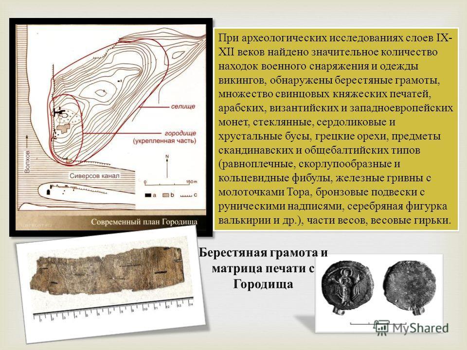 При археологических исследованиях слоев IХ- ХII веков найдено значительное количество находок военного снаряжения и одежды викингов, обнаружены берестяные грамоты, множество свинцовых княжеских печатей, арабских, византийских и западноевропейских мон