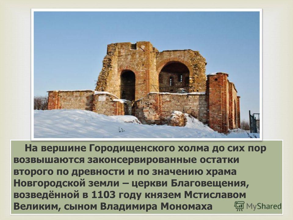 На вершине Городищенского холма до сих пор возвышаются законсервированные остатки второго по древности и по значению храма Новгородской земли – церкви Благовещения, возведённой в 1103 году князем Мстиславом Великим, сыном Владимира Мономаха