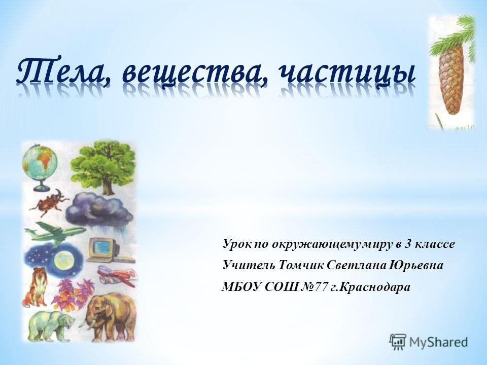 Урок по окружающему миру в 3 классе Учитель Томчик Светлана Юрьевна МБОУ СОШ 77 г.Краснодара