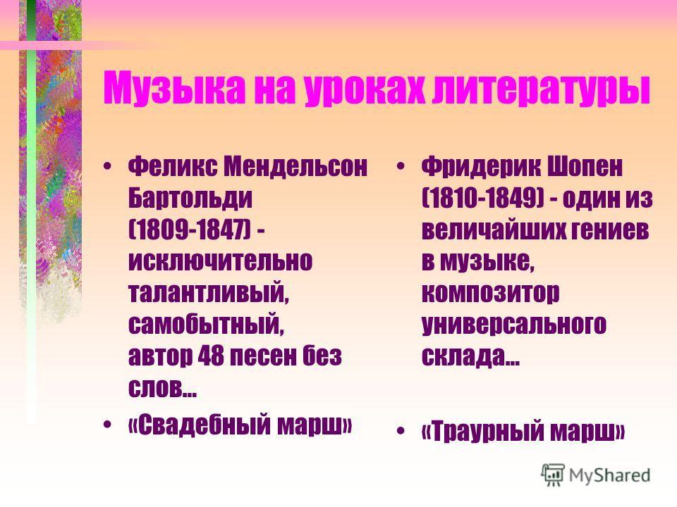 Музыка на уроках литературы Феликс Мендельсон Бартольди (1809-1847) - исключительно талантливый, самобытный, автор 48 песен без слов… «Свадебный марш» Фридерик Шопен (1810-1849) - один из величайших гениев в музыке, композитор универсального склада…