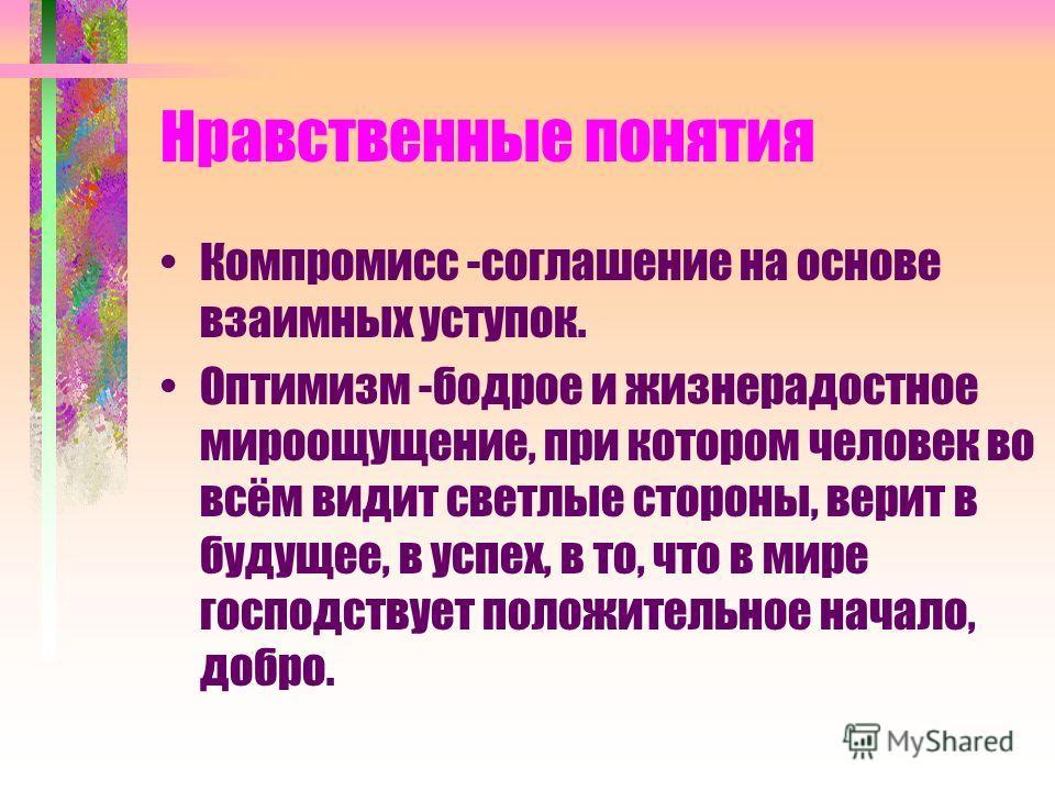 Нравственные понятия Компромисс -соглашение на основе взаимных уступок. Оптимизм -бодрое и жизнерадостное мироощущение, при котором человек во всём видит светлые стороны, верит в будущее, в успех, в то, что в мире господствует положительное начало, д