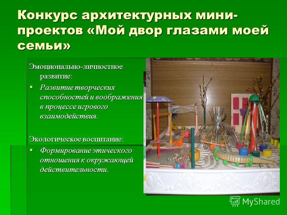 Конкурс архитектурных мини- проектов «Мой двор глазами моей семьи» Эмоционально-личностное развитие: Развитие творческих способностей и воображения в процессе игрового взаимодействия. Развитие творческих способностей и воображения в процессе игрового