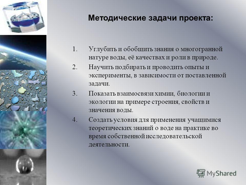 Методические задачи проекта: 1.Углубить и обобщить знания о многогранной натуре воды, её качествах и роли в природе. 2.Научить подбирать и проводить опыты и эксперименты, в зависимости от поставленной задачи. 3.Показать взаимосвязи химии, биологии и