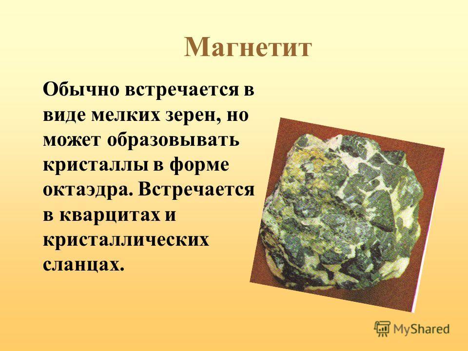 Магнетит Обычно встречается в виде мелких зерен, но может образовывать кристаллы в форме октаэдра. Встречается в кварцитах и кристаллических сланцах.