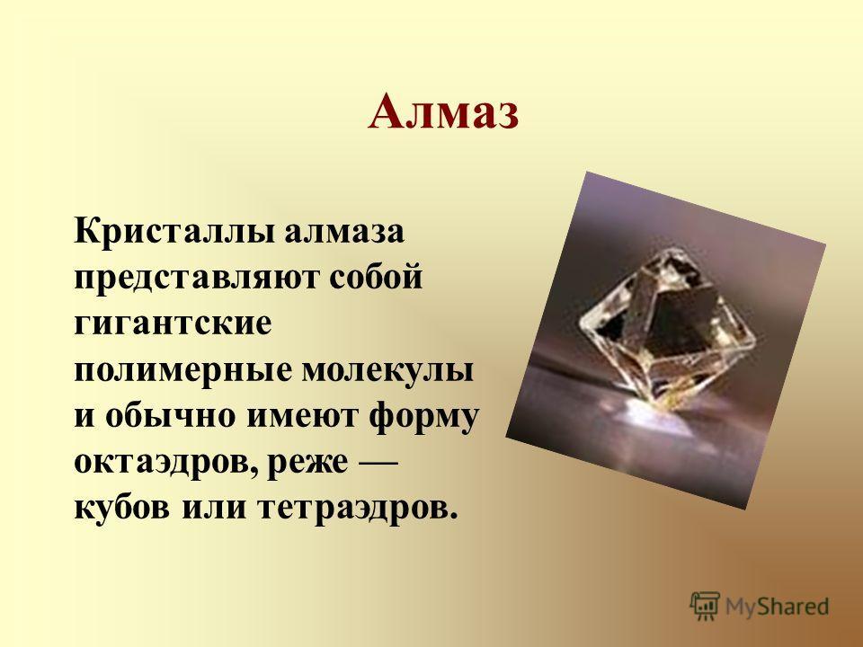 Кристаллы алмаза представляют собой гигантские полимерные молекулы и обычно имеют форму октаэдров, реже кубов или тетраэдров. Алмаз