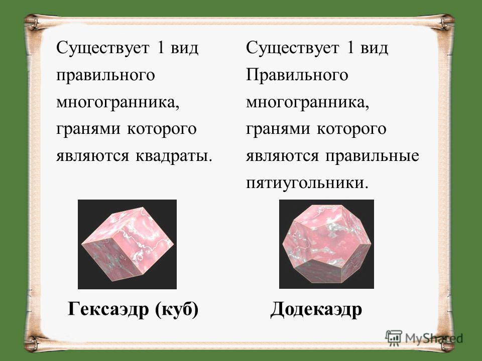 Существует 1 вид правильного многогранника, гранями которого являются квадраты. Существует 1 вид Правильного многогранника, гранями которого являются правильные пятиугольники. Гексаэдр (куб)Додекаэдр