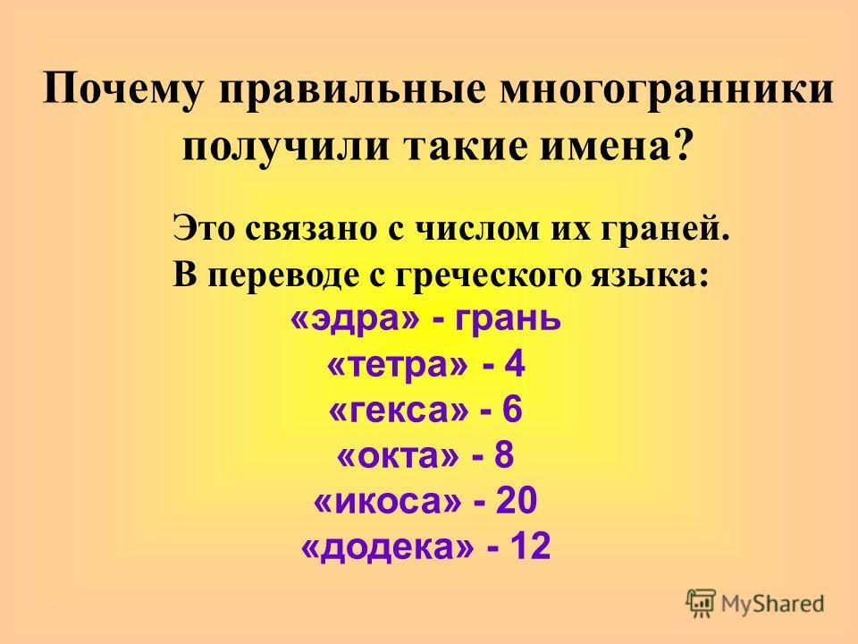 «эдра» - грань «тетра» - 4 «гекса» - 6 «окта» - 8 «икоса» - 20 «додека» - 12 Почему правильные многогранники получили такие имена? Это связано с числом их граней. В переводе с греческого языка: