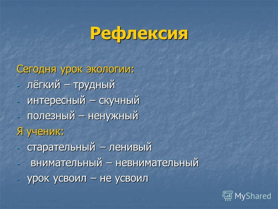 Рефлексия Сегодня урок экологии: - лёгкий – трудный - интересный – скучный - полезный – ненужный Я ученик: - старательный – ленивый - внимательный – невнимательный - урок усвоил – не усвоил