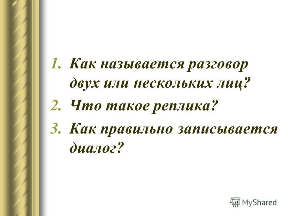 1.Как называется разговор двух или нескольких лиц? 2.Что такое реплика? 3.Как правильно записывается диалог?