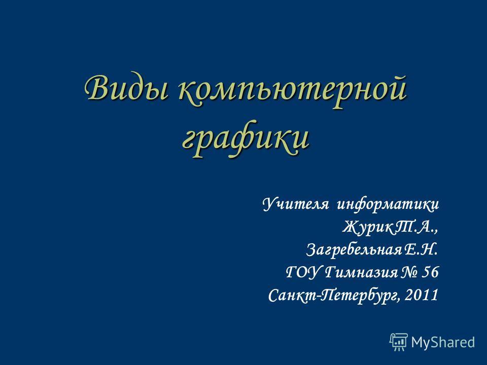 Виды компьютерной графики Учителя информатики Журик Т.А., Загребельная Е.Н. ГОУ Гимназия 56 Санкт-Петербург, 2011